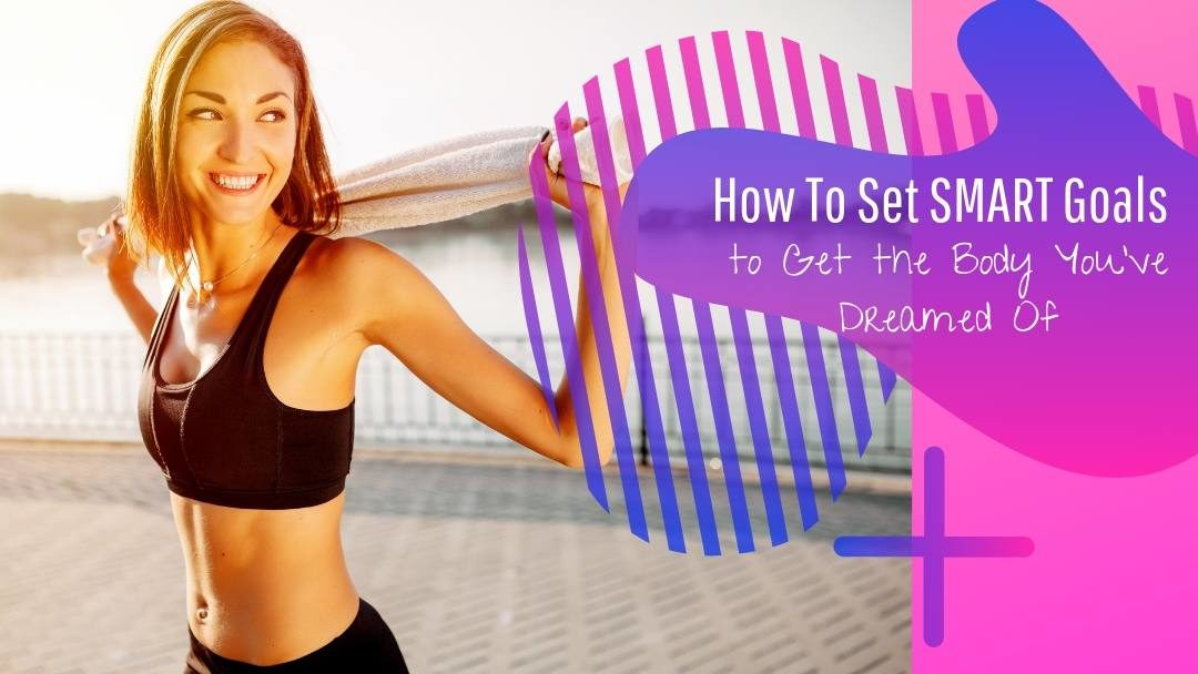 How To Set SMART Goals to Get the Body You've Dreamed Of