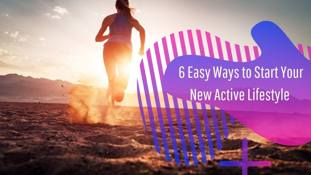 6 Easy Ways to Start An Active Lifestyle