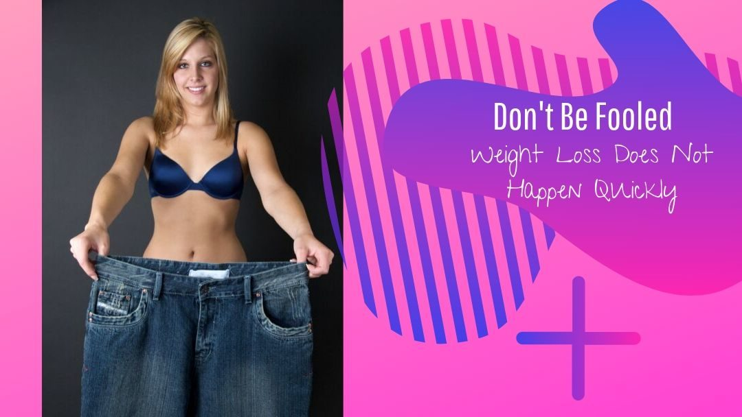 Don't Be Fooled, Weight Loss Does Not Happen Quickly